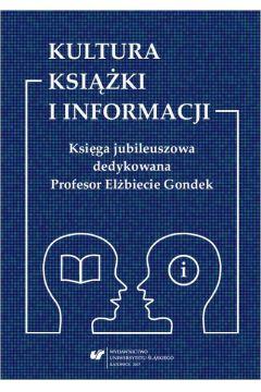 Kultura książki i informacji. Księga jubileuszowa dedykowana Profesor Elżbiecie Gondek