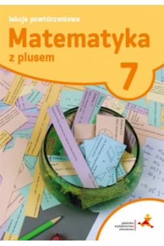 Matematyka z plusem 7. Lekcje powtórzeniowe. Szkoła podstawowa