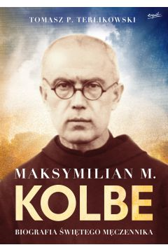 Maksymilian M.Kolbe.Biografia męczennika