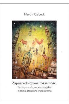 Zapośredniczona tożsamość. Tematy środkowoeuropejskie a polska literatura współczesna