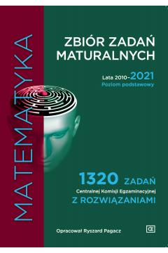 Matematyka. Zbiór zadań maturalnych. Lata 2010-2021. Poziom podstawowy. 1320 zadań CKE z rozwiązaniami