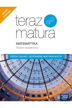 Teraz matura. Matematyka. Zbiór zadań i zestawów maturalnych. Poziom rozszerzony