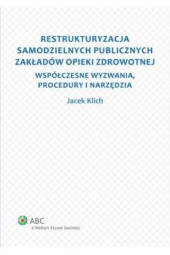 Restrukturyzacja samodzielnych publicznych zakładów opieki zdrowotnej. Współczesne wyzwania, procedury i narzędzia
