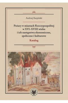 Pożary w miastach Rzeczypospolitej w XVI-XVIII wieku i ich następstwa ekonomiczne, społeczne i kulturowe