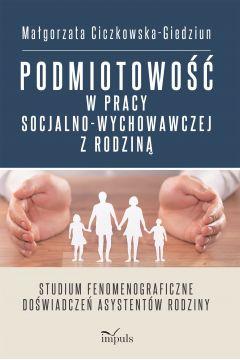 Podmiotowość w pracy socjalno-wychowawczej z rodziną Studium fenomenograficzne doświadczeń asystentów rodziny