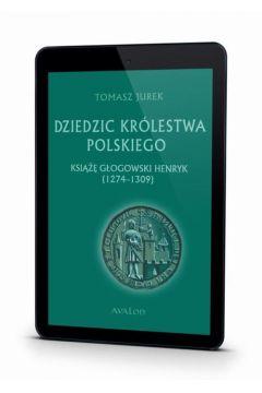 Dziedzic Królestwa Polskiego Książę Głogowski Henryk (1274-1309)