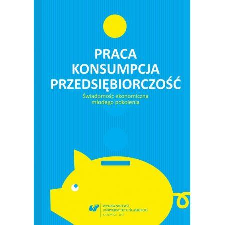 Praca - konsumpcja - przedsiębiorczość. Świadomość ekonomiczna młodego pokolenia