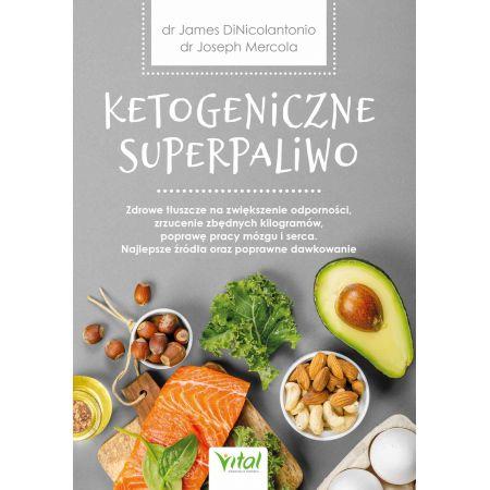 Ketogeniczne superpaliwo. Zdrowe tłuszcze na zwiększenie odporności, zrzucenie zbędnych kilogramów, poprawę pracy mózgu i serca. Najlepsze źródła oraz poprawne dawkowanie