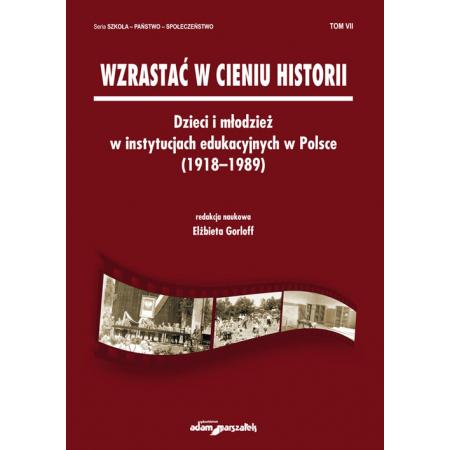 Wzrastać w cieniu historii Dzieci i młodzież w instytucjach edukacyjnych w Polsce (1918-1989) Tom 7