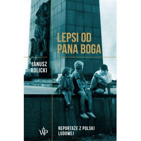 Lepsi od Pana Boga. Reportaże z Polski Ludowej