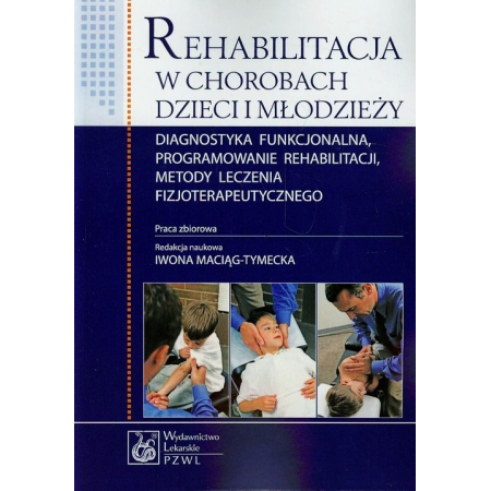Rehabilitacja w chorobach dzieci i młodzieży Diagnostyka funkcjonalna, programowanie rehabilitacji, metody leczenia fizjoterapeutycznego