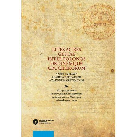 Lites ac res gestae inter Polonos Ordinemque Cruciferorum. Spory i sprawy pomiędzy Polakami a zakonem krzyżackim. Akta postępowania przed wysłannikiem papieskim Antonim Zeno z Mediolanu w latach 1422-1423