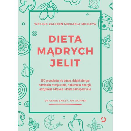 Dieta mądrych jelit. 150 przepisów na dania, dzięki którym odmienisz swoje ciało, nabierzesz energii, odzyskasz zdrowie i dobre samopoczucie