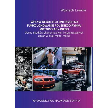 Wpływ regulacji unijnych na funkcjonowanie polskiego rynku motoryzacyjnego ocena skutków ekonomicznych i organizacyjnych zmian w skali mikro, makro.