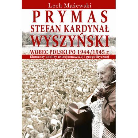 Prymas Stefan Kardynał Wyszyński wobec Polski po 1944/1945 r.