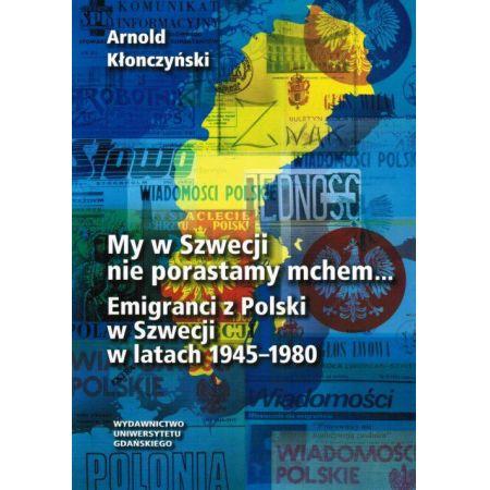 My w Szwecji nie porastamy mchem. Emigranci z Polski w Szwecji w latach 1945-1980