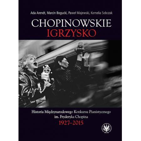 Chopinowskie igrzysko. Historia Międzynarodowego Konkursu Pianistycznego im. Fryderyka Chopina