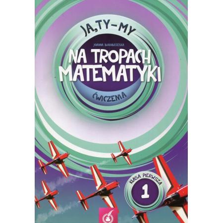 Ja, Ty-My. Klasa 1. Na tropach matematyki. Ćwiczenia. Część 1