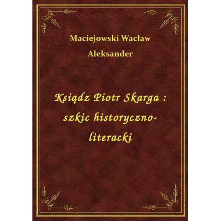 Ksiądz Piotr Skarga : szkic historyczno-literacki