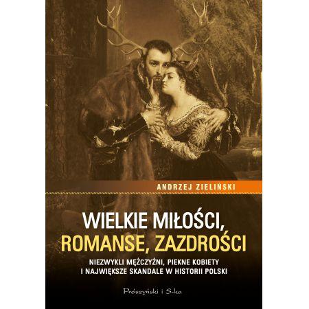 Wielkie miłości, romanse, zazdrości. Niezwykli mężczyźni, piękne kobiety i największe skandale historii Polski