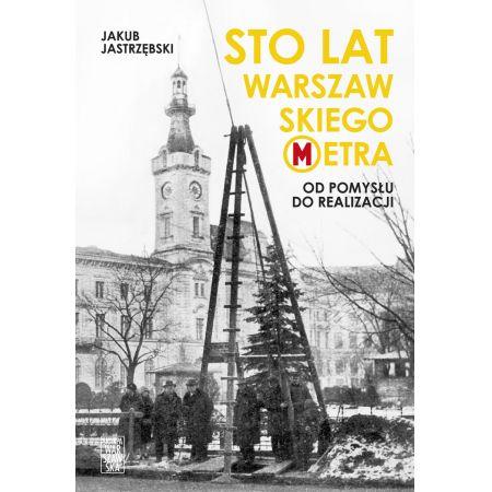 Sto lat warszawskiego metra. Od pomysłu do realizacji