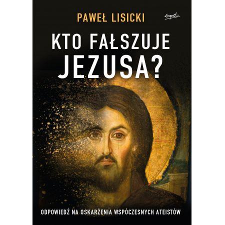 Kto fałszuje Jezusa? Odpowiedź na oskarżenia współczesnych ateistów
