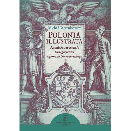 Polonia illustrata. Łacińska twórczość panegiryczna Szymona Starowolskiego