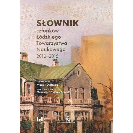 Słownik członków Łódzkiego Towarzystwa Naukowego 2010-2015