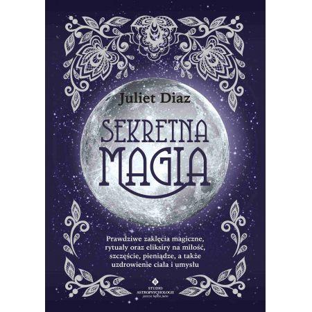 Sekretna magia. Prawdziwe zaklęcia magiczne, rytuały oraz eliksiry na miłość, szczęście, pieniądze, a także uzdrowienie ciała i umysłu