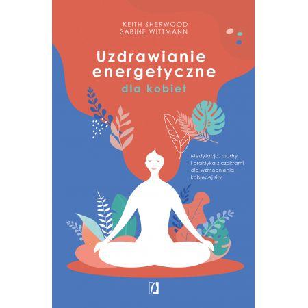 Uzdrawianie energetyczne dla kobiet. Medytacja, mudry i praktyka z czakrami dla wzmocnienia kobiecej siły