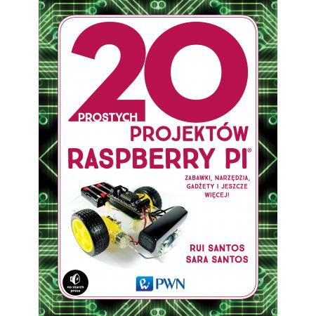 20 prostych projektów Raspberry Pi. Zabawki, narzędzia, gadżety i inne rzeczy!