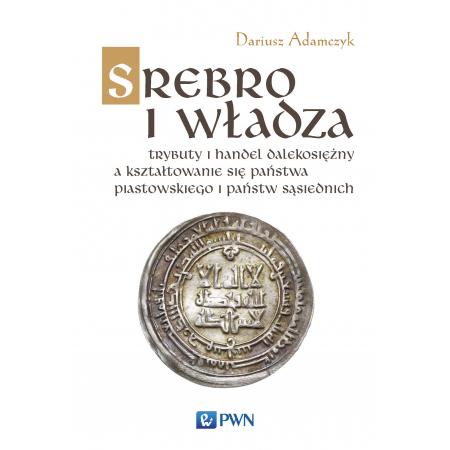 Srebro i władza trybuty i handel dalekosiężny a kształtowanie się państwa piastowskiego i państw sąsiednich w latach  800-1100