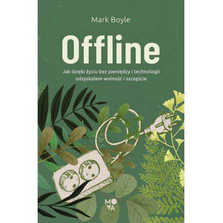Offline. Jak dzięki życiu bez pieniędzy i technologii odzyskałem wolność i szczęście