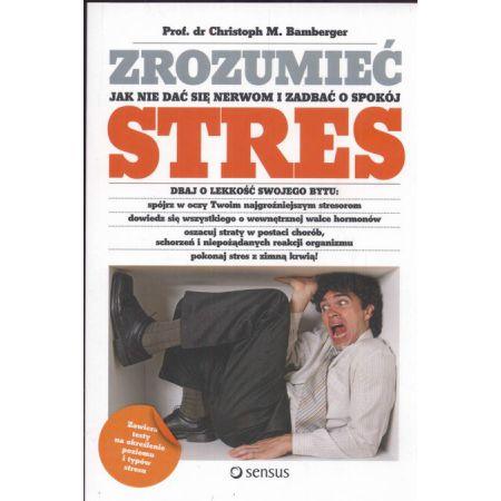Zrozumieć stres Jak nie dać się nerwom i zadbać o swój spokój