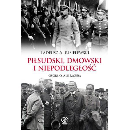 Piłsudski, Dmowski i niepodległość. Osobno, ale razem