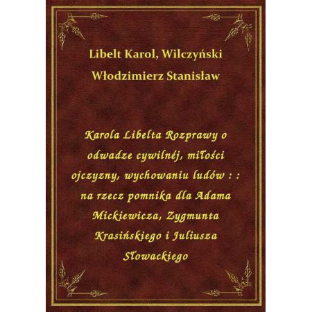 Karola Libelta Rozprawy o odwadze cywilnéj, miłości ojczyzny, wychowaniu ludów : : na rzecz pomnika dla Adama Mickiewicza, Zygmunta Krasińskiego i Juliusza Słowackiego