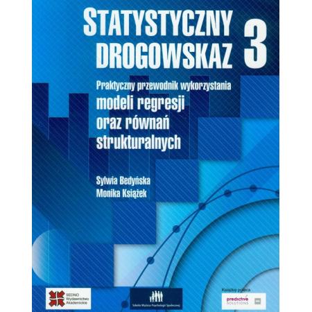 Statystyczny drogowskaz 3. Praktyczny przewodnik wykorzystania modeli regresji oraz równań strukturalnych
