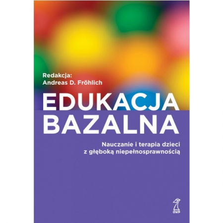 Edukacja bazalna. Nauczanie i terapia dzieci z głęboką niepełnosprawnością