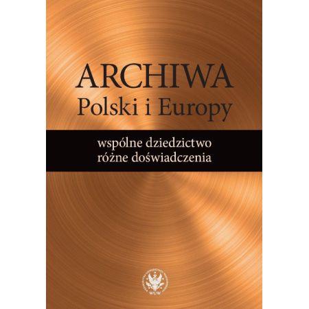 Archiwa Polski i Europy: wspólne dziedzictwo - różne doświadczenia