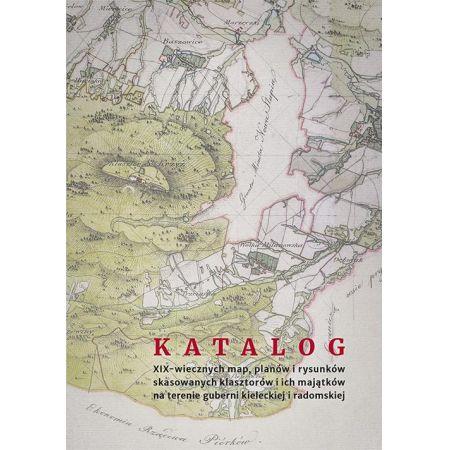 Katalog XIX-wiecznych map, planów i rysunków skasowanych klasztorów i ich majątków na terenie guberni kieleckiej i radomskiej