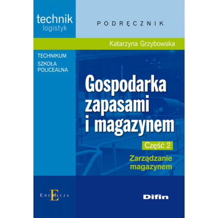 Gospodarka zapasami i magazynem. Technik logistyk. Podręcznik. Część 2. Zarządzanie magazynem