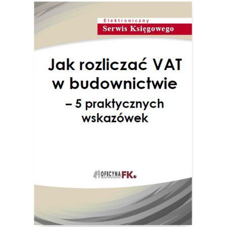 Jak rozliczać VAT w budownictwie - 5 praktycznych wskazówek