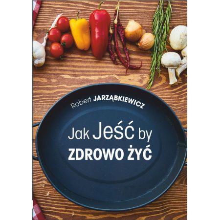 Jak Jeść by Zdrowo Żyć. Wydanie II