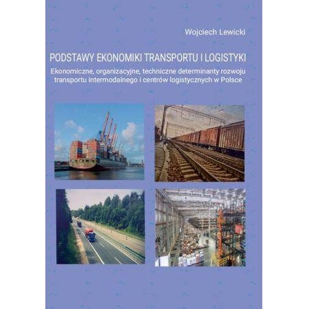 Podstawy ekonomiki transportu i logistyki. Ekonomiczne, organizacyjne, techniczne determinanty rozwoju transportu intermodalnego i centrów logistycznych w Polsce