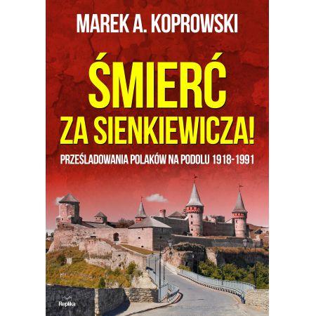 Śmierć za sienkiewicza prześladowania polaków na podolu 1918-1991