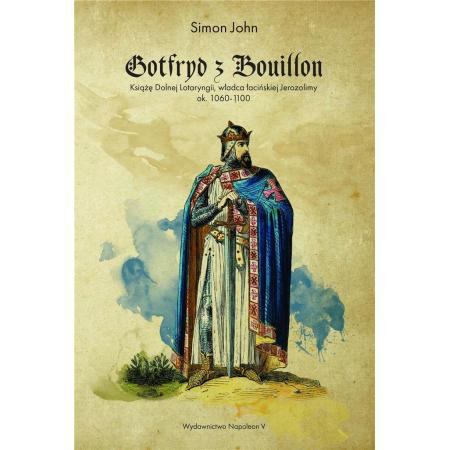 Gotfryd z Bouillon. Książę Dolnej Lotaryngii. Władca łacińskiej Jerozolimy ok 1060-1100