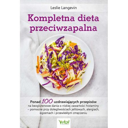 Kompletna dieta przeciwzapalna. Ponad 100 uzdrawiających przepisów na bezglutenowe dania o niskiej zawartości histaminy - pomocne przy dolegliwościach jelitowych, alergiach, egzemach i przewlekłym zmęczeniu
