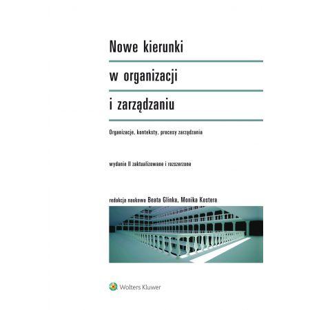 Nowe kierunki w organizacji i zarządzaniu. Organizacje, konteksty, procesy zarządzania