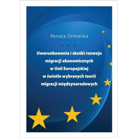 Uwarunkowania i skutki rozwoju migracji ekonomicznych w Unii Europejskiej w świetle wybranych teorii migracji międzynarodowych