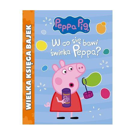 Świnka Peppa. Wielka księga bajek. W co się bawi świnka Peppa?